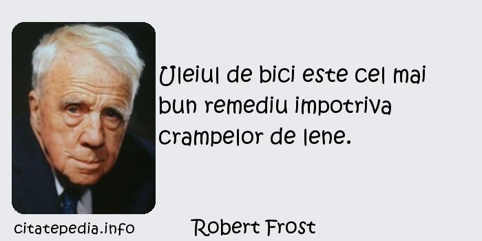 Robert Frost - Uleiul de bici este cel mai bun remediu impotriva crampelor de lene.