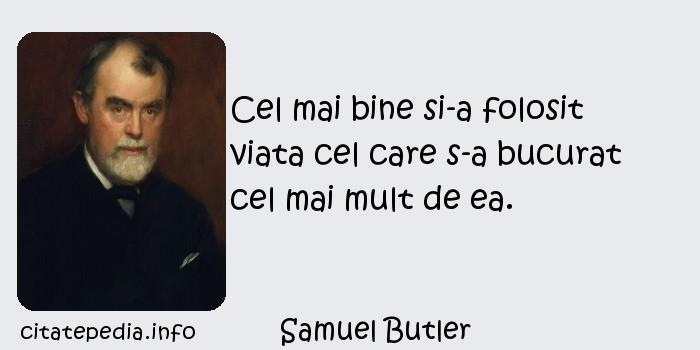 Samuel Butler - Cel mai bine si-a folosit viata cel care s-a bucurat cel mai mult de ea.