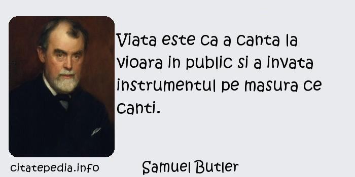 Samuel Butler - Viata este ca a canta la vioara in public si a invata instrumentul pe masura ce canti.