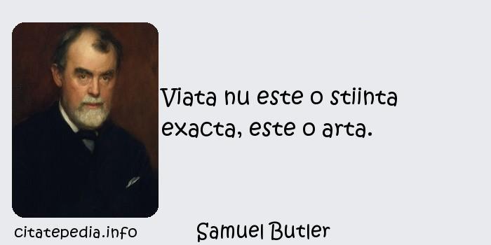 Samuel Butler - Viata nu este o stiinta exacta, este o arta.