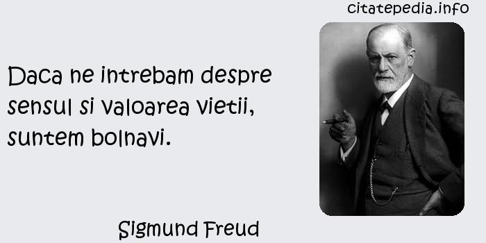 Sigmund Freud - Daca ne intrebam despre sensul si valoarea vietii, suntem bolnavi.