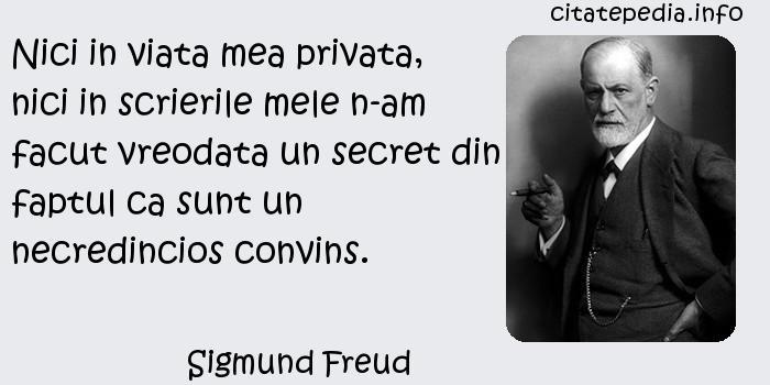 Sigmund Freud - Nici in viata mea privata, nici in scrierile mele n-am facut vreodata un secret din faptul ca sunt un necredincios convins.