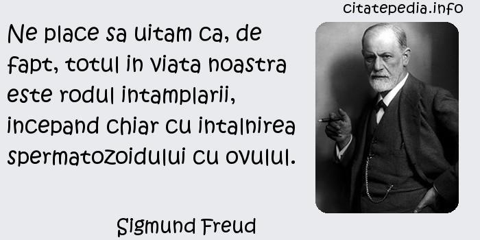 Sigmund Freud - Ne place sa uitam ca, de fapt, totul in viata noastra este rodul intamplarii, incepand chiar cu intalnirea spermatozoidului cu ovulul.