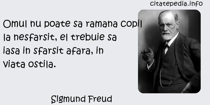 Sigmund Freud - Omul nu poate sa ramana copil la nesfarsit, el trebuie sa iasa in sfarsit afara, in viata ostila.