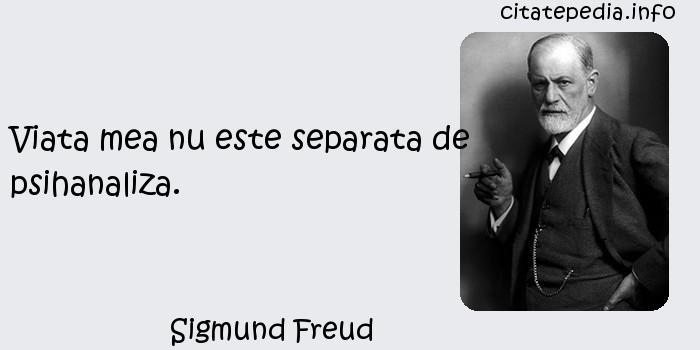 Sigmund Freud - Viata mea nu este separata de psihanaliza.