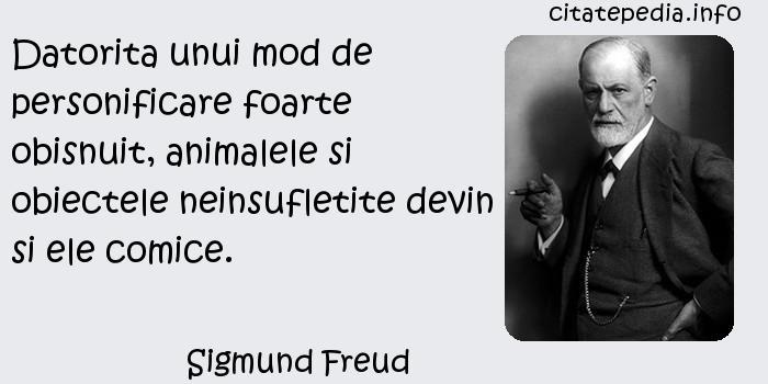 Sigmund Freud - Datorita unui mod de personificare foarte obisnuit, animalele si obiectele neinsufletite devin si ele comice.