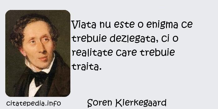Soren Kierkegaard - Viata nu este o enigma ce trebuie dezlegata, ci o realitate care trebuie traita.