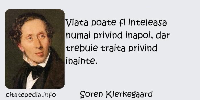 Soren Kierkegaard - Viata poate fi inteleasa numai privind inapoi, dar trebuie traita privind inainte.