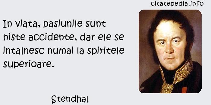 Stendhal - In viata, pasiunile sunt niste accidente, dar ele se intalnesc numai la spiritele superioare.