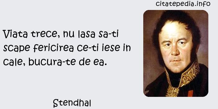 Stendhal - Viata trece, nu lasa sa-ti scape fericirea ce-ti iese in cale, bucura-te de ea.