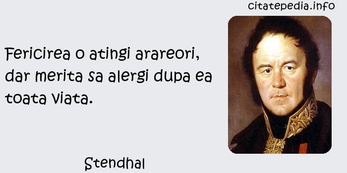 Stendhal - Fericirea o atingi arareori, dar merita sa alergi dupa ea toata viata.
