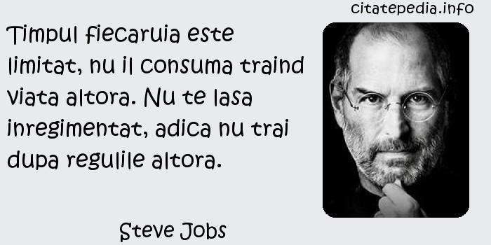 Steve Jobs - Timpul fiecaruia este limitat, nu il consuma traind viata altora. Nu te lasa inregimentat, adica nu trai dupa regulile altora.