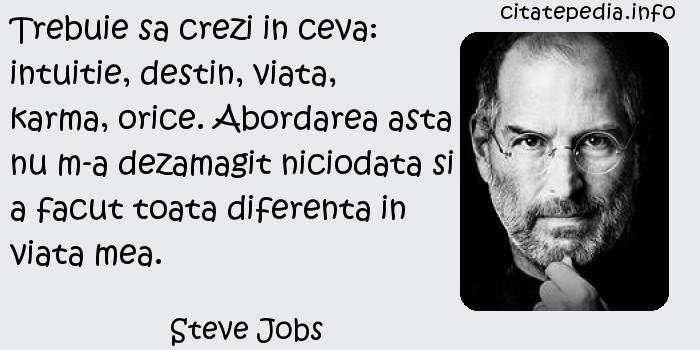 Steve Jobs - Trebuie sa crezi in ceva: intuitie, destin, viata, karma, orice. Abordarea asta nu m-a dezamagit niciodata si a facut toata diferenta in viata mea.