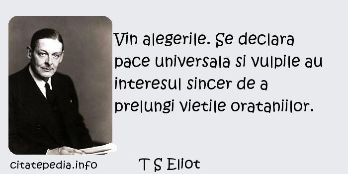T S Eliot - Vin alegerile. Se declara pace universala si vulpile au interesul sincer de a prelungi vietile orataniilor.