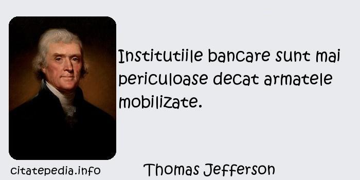 Thomas Jefferson - Institutiile bancare sunt mai periculoase decat armatele mobilizate.