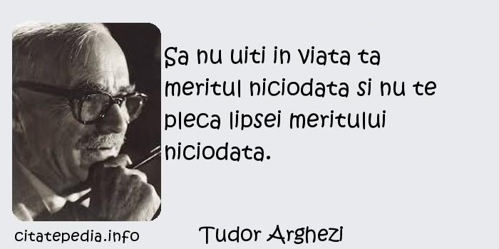 Tudor Arghezi - Sa nu uiti in viata ta meritul niciodata si nu te pleca lipsei meritului niciodata.