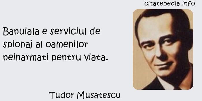 Tudor Musatescu - Banuiala e serviciul de spionaj al oamenilor neinarmati pentru viata.