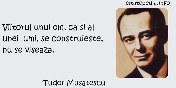 Tudor Musatescu - Viitorul unui om, ca si al unei lumi, se construieste, nu se viseaza.