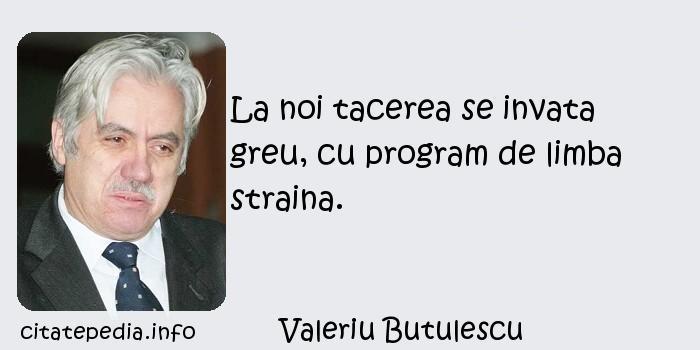 Valeriu Butulescu - La noi tacerea se invata greu, cu program de limba straina.
