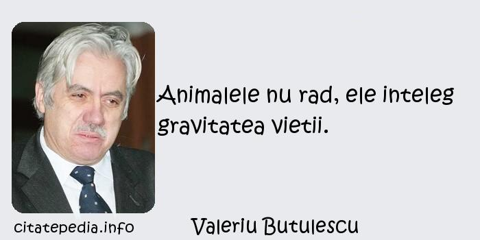 Valeriu Butulescu - Animalele nu rad, ele inteleg gravitatea vietii.