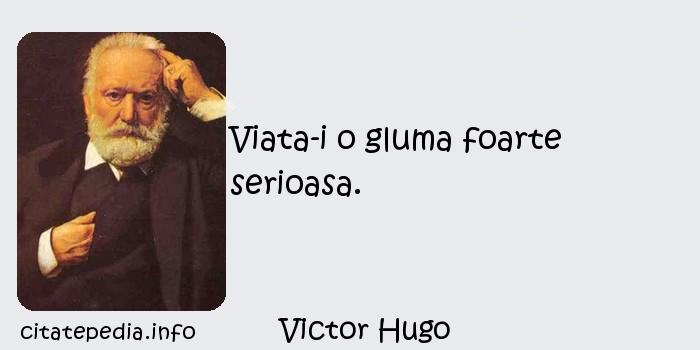 Victor Hugo - Viata-i o gluma foarte serioasa.