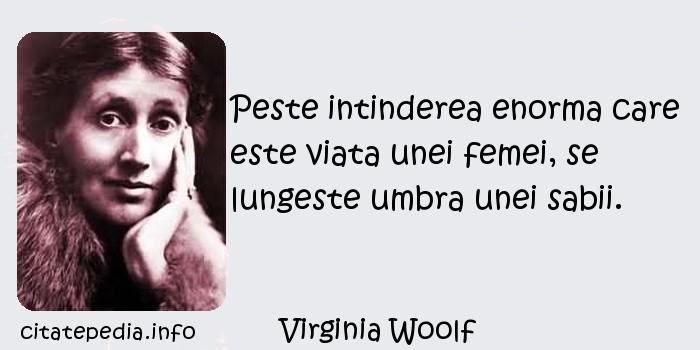 Virginia Woolf - Peste intinderea enorma care este viata unei femei, se lungeste umbra unei sabii.