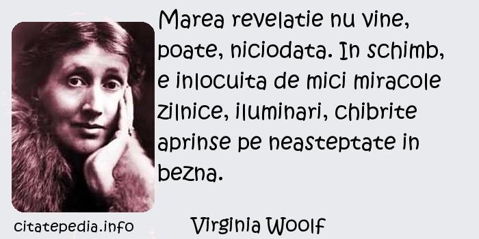 Virginia Woolf - Marea revelatie nu vine, poate, niciodata. In schimb, e inlocuita de mici miracole zilnice, iluminari, chibrite aprinse pe neasteptate in bezna.