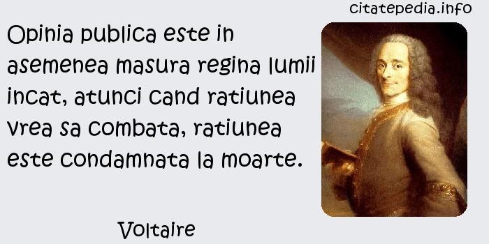 Voltaire - Opinia publica este in asemenea masura regina lumii incat, atunci cand ratiunea vrea sa combata, ratiunea este condamnata la moarte.