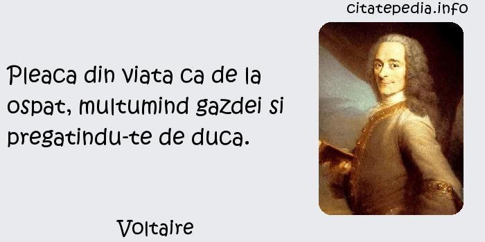 Voltaire - Pleaca din viata ca de la ospat, multumind gazdei si pregatindu-te de duca.