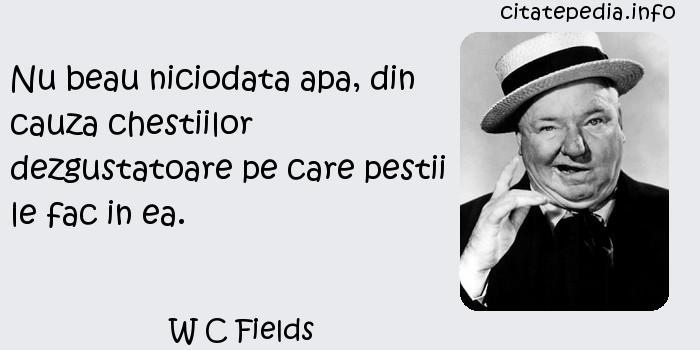 W C Fields - Nu beau niciodata apa, din cauza chestiilor dezgustatoare pe care pestii le fac in ea.