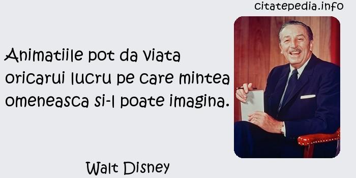Walt Disney - Animatiile pot da viata oricarui lucru pe care mintea omeneasca si-l poate imagina.