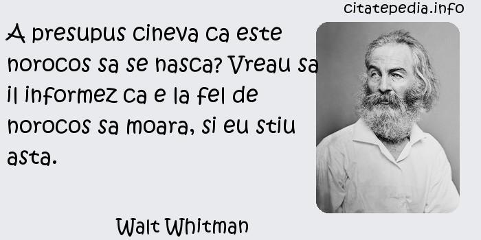Walt Whitman - A presupus cineva ca este norocos sa se nasca? Vreau sa il informez ca e la fel de norocos sa moara, si eu stiu asta.
