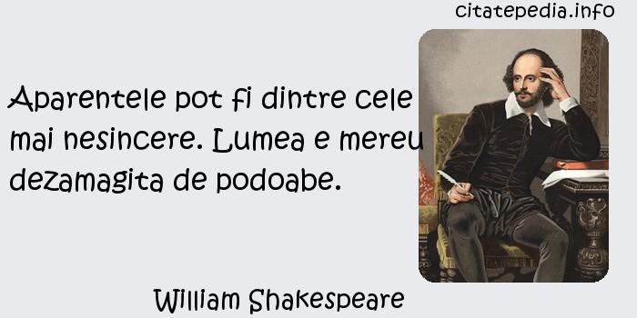 William Shakespeare - Aparentele pot fi dintre cele mai nesincere. Lumea e mereu dezamagita de podoabe.