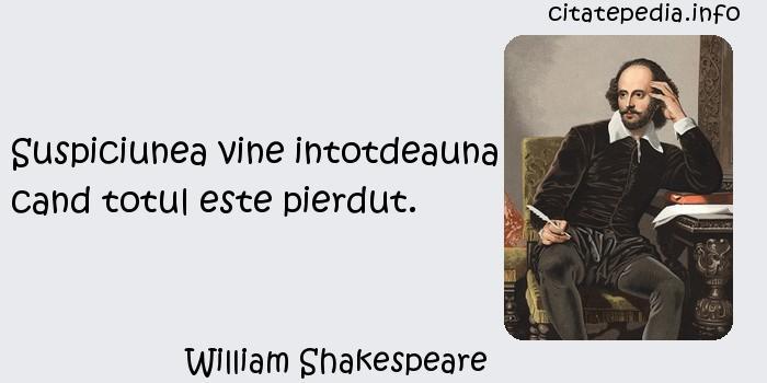 William Shakespeare - Suspiciunea vine intotdeauna cand totul este pierdut.