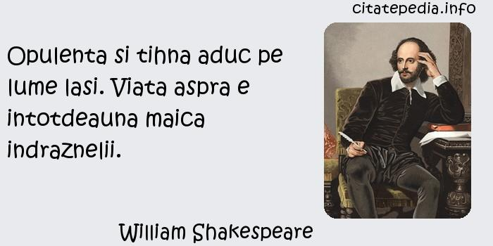William Shakespeare - Opulenta si tihna aduc pe lume lasi. Viata aspra e intotdeauna maica indraznelii.