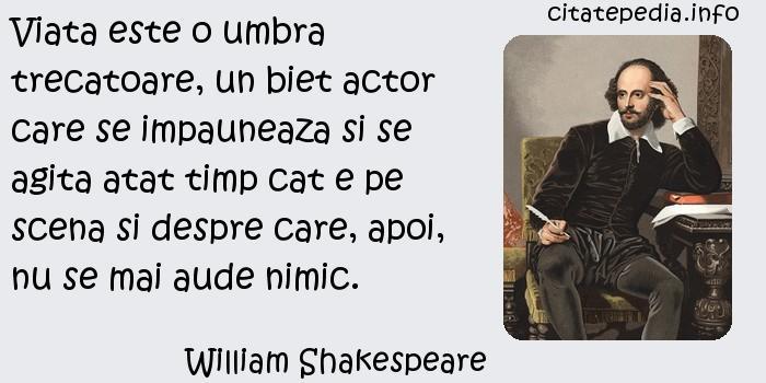 William Shakespeare - Viata este o umbra trecatoare, un biet actor care se impauneaza si se agita atat timp cat e pe scena si despre care, apoi, nu se mai aude nimic.
