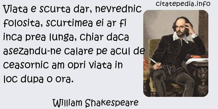 William Shakespeare - Viata e scurta dar, nevrednic folosita, scurtimea ei ar fi inca prea lunga, chiar daca asezandu-ne calare pe acul de ceasornic am opri viata in loc dupa o ora.