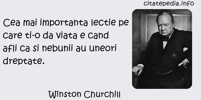 Winston Churchill - Cea mai importanta lectie pe care ti-o da viata e cand afli ca si nebunii au uneori dreptate.