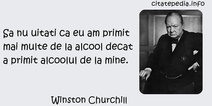 Winston Churchill - Sa nu uitati ca eu am primit mai multe de la alcool decat a primit alcoolul de la mine.