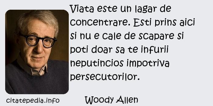 Woody Allen - Viata este un lagar de concentrare. Esti prins aici si nu e cale de scapare si poti doar sa te infurii neputincios impotriva persecutorilor.