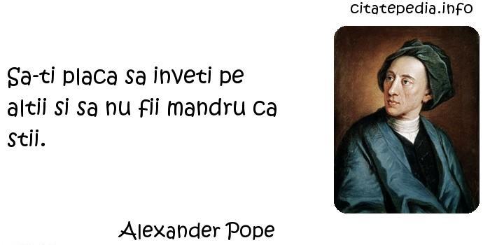 Alexander Pope - Sa-ti placa sa inveti pe altii si sa nu fii mandru ca stii.