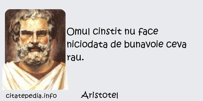 Aristotel - Omul cinstit nu face niciodata de bunavoie ceva rau.