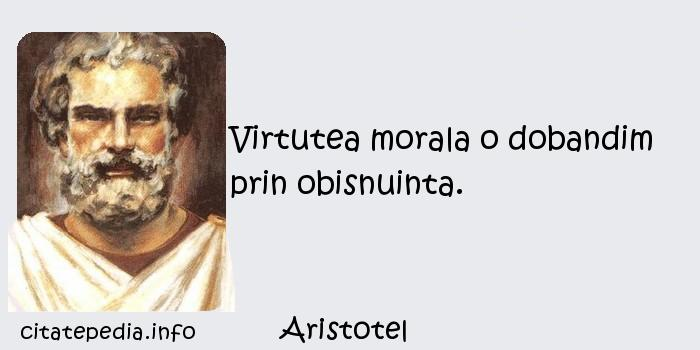 Aristotel - Virtutea morala o dobandim prin obisnuinta.