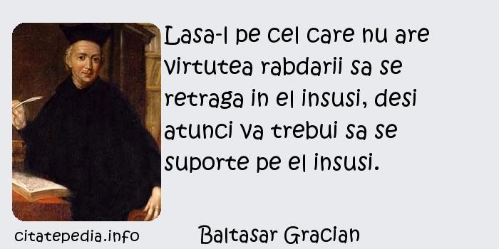 Baltasar Gracian - Lasa-l pe cel care nu are virtutea rabdarii sa se retraga in el insusi, desi atunci va trebui sa se suporte pe el insusi.