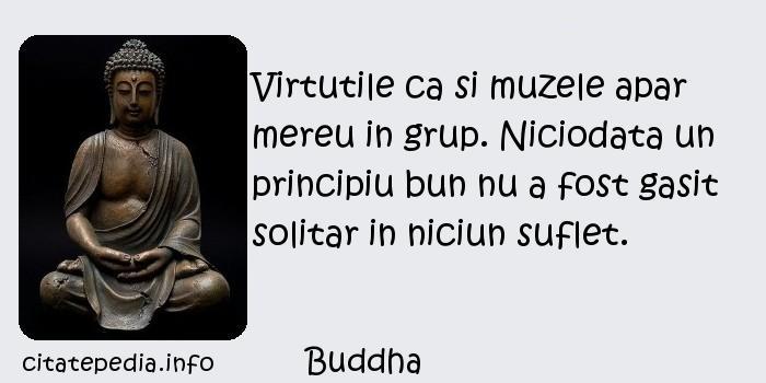 Buddha - Virtutile ca si muzele apar mereu in grup. Niciodata un principiu bun nu a fost gasit solitar in niciun suflet.