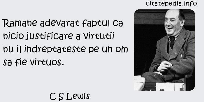 C S Lewis - Ramane adevarat faptul ca nicio justificare a virtutii nu il indreptateste pe un om sa fie virtuos.