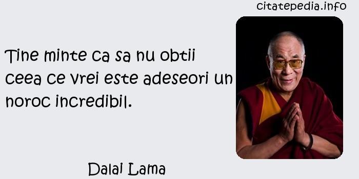 Dalai Lama - Tine minte ca sa nu obtii ceea ce vrei este adeseori un noroc incredibil.