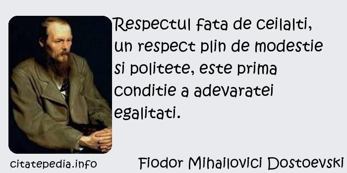 Fiodor Mihailovici Dostoevski - Respectul fata de ceilalti, un respect plin de modestie si politete, este prima conditie a adevaratei egalitati.