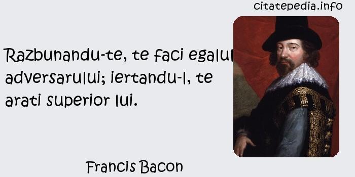 Francis Bacon - Razbunandu-te, te faci egalul adversarului; iertandu-l, te arati superior lui.