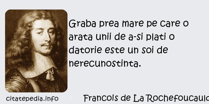 Francois de La Rochefoucauld - Graba prea mare pe care o arata unii de a-si plati o datorie este un soi de nerecunostinta.